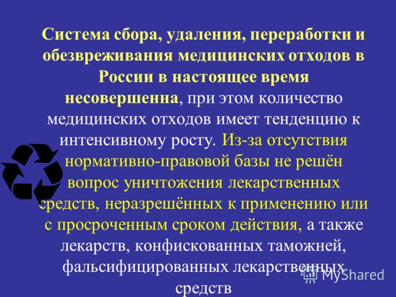 Система сбора, удаления, переработки и обезвреживания медицинских отходов в России в настоящее время несовершенна, при этом количество медицинских отходов имеет тенденцию к интенсивному росту. Из-за отсутствия нормативно-правовой базы не решён вопрос