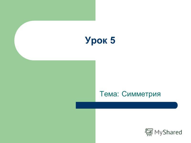 Урок 5 Тема: Симметрия