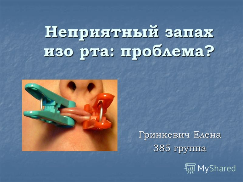 Неприятный запах изо рта: проблема? Гринкевич Елена 385 группа