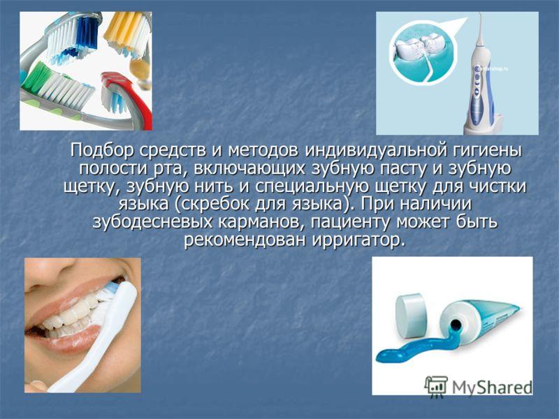 Подбор средств и методов индивидуальной гигиены полости рта, включающих зубную пасту и зубную щетку, зубную нить и специальную щетку для чистки языка (скребок для языка). При наличии зубодесневых карманов, пациенту может быть рекомендован ирригатор.