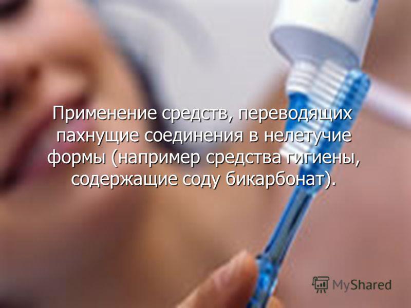 Применение средств, переводящих пахнущие соединения в нелетучие формы (например средства гигиены, содержащие соду бикарбонат). Применение средств, переводящих пахнущие соединения в нелетучие формы (например средства гигиены, содержащие соду бикарбона
