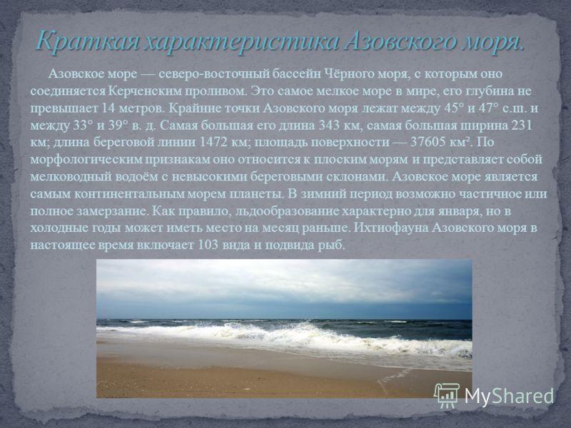 Азовское море северо-восточный бассейн Чёрного моря, с которым оно соединяется Керченским проливом. Это самое мелкое море в мире, его глубина не превышает 14 метров. Крайние точки Азовского моря лежат между 45° и 47° с.ш. и между 33° и 39° в. д. Сама