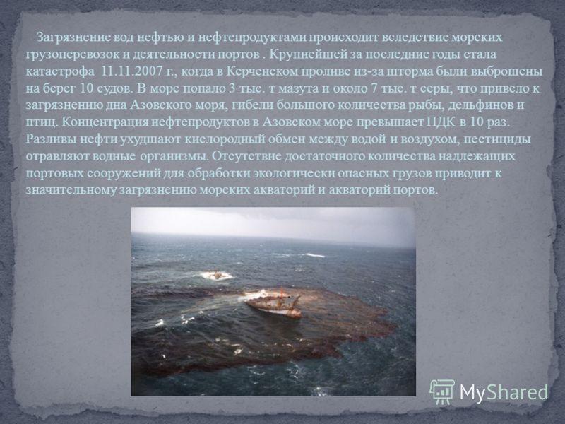 Загрязнение вод нефтью и нефтепродуктами происходит вследствие морских грузоперевозок и деятельности портов. Крупнейшей за последние годы стала катастрофа 11.11.2007 г., когда в Керченском проливе из-за шторма были выброшены на берег 10 судов. В море
