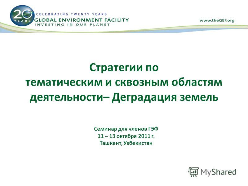 Стратегии по тематическим и сквозным областям деятельности– Деградация земель Семинар для членов ГЭФ 11 – 13 октября 2011 г. Ташкент, Узбекистан