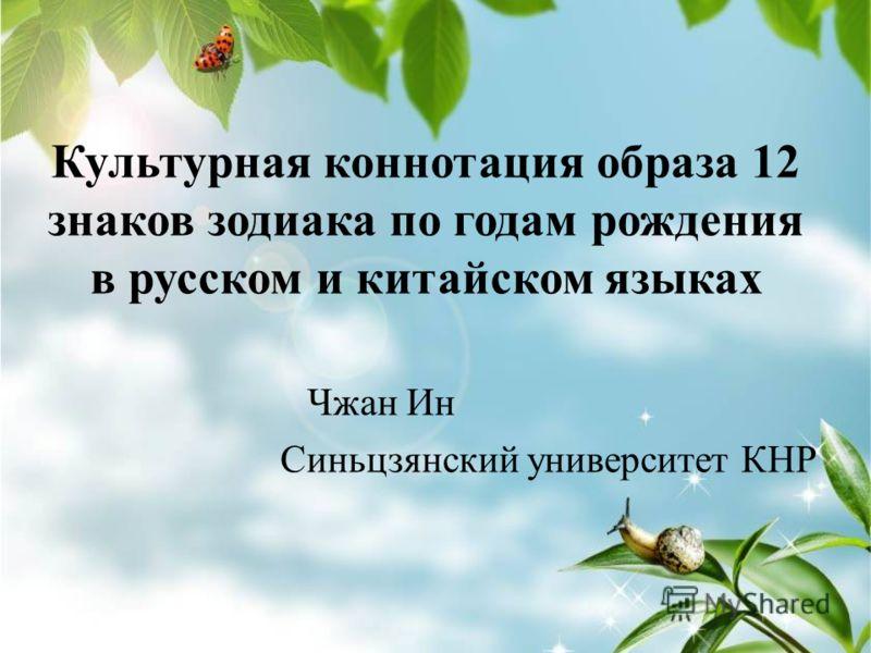 Культурная коннотация образа 12 знаков зодиака по годам рождения в русском и китайском языках Чжан Ин Синьцзянский университет КНР