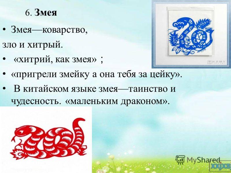 6. Змея Змеяковарство, зло и хитрый. «хитрий, как змея» «пригрели змейку а она тебя за цейку». В китайском языке змеятаинство и чудесность. «маленьким драконом».
