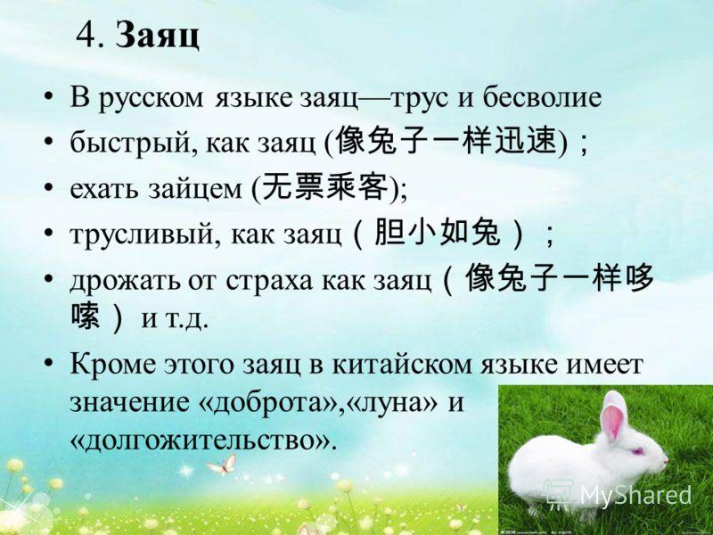 4. Заяц В русском языке заяцтрус и бесволие быстрый, как заяц ( ) ехать зайцем ( ); трусливый, как заяц дрожать от страха как заяц и т.д. Кроме этого заяц в китайском языке имеет значение «доброта»,«луна» и «долгожительство».