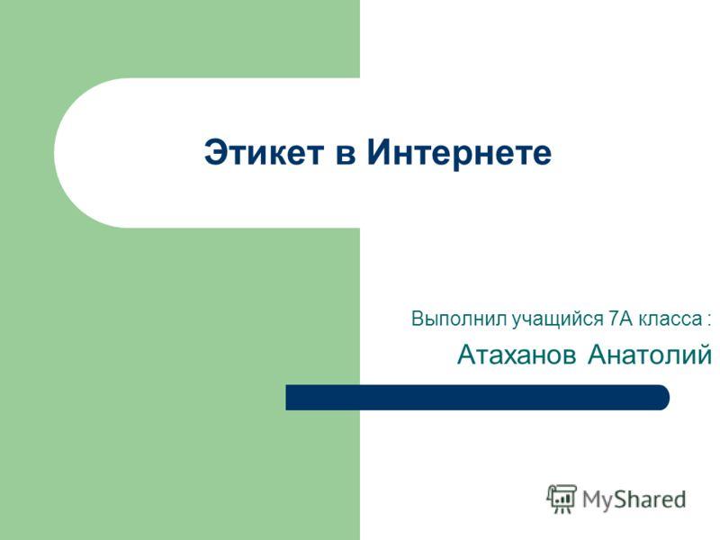 Этикет в Интернете Выполнил учащийся 7А класса : Атаханов Анатолий