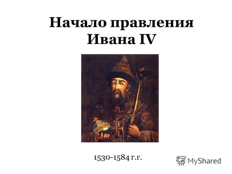Начало правления Ивана IV 1530-1584 г.г.