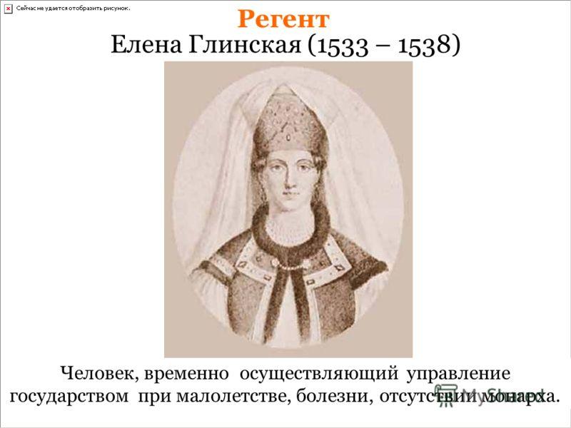 Елена Глинская (1533 – 1538) Регент Человек, временно осуществляющий управление государством при малолетстве, болезни, отсутствии монарха.