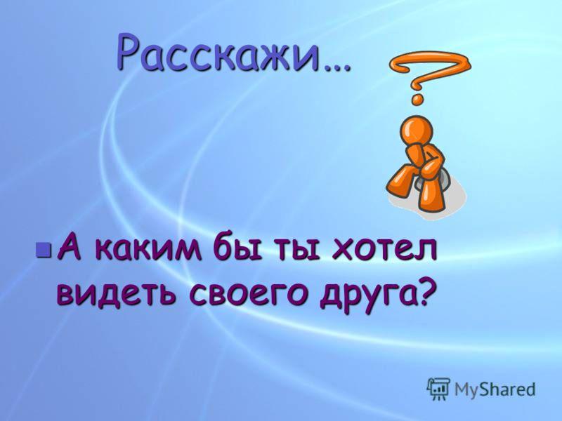 Расскажи… А каким бы ты хотел видеть своего друга? А каким бы ты хотел видеть своего друга?