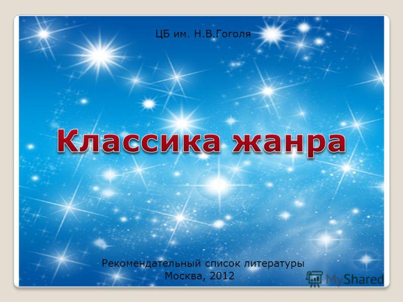 ЦБ им. Н.В.Гоголя Москва, 2012 Рекомендательный список литературы