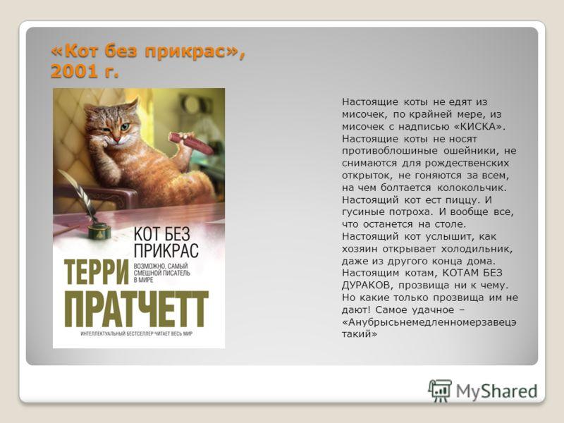 «Кот без прикрас», 2001 г. Настоящие коты не едят из мисочек, по крайней мере, из мисочек с надписью «КИСКА». Настоящие коты не носят противоблошиные ошейники, не снимаются для рождественских открыток, не гоняются за всем, на чем болтается колокольчи