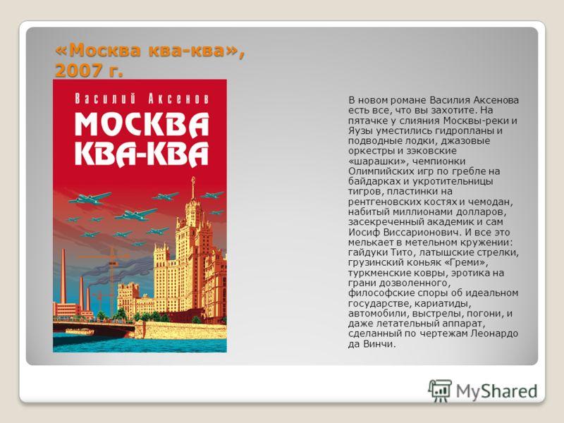 «Москва ква-ква», 2007 г. В новом романе Василия Аксенова есть все, что вы захотите. На пятачке у слияния Москвы-реки и Яузы уместились гидропланы и подводные лодки, джазовые оркестры и зэковские «шарашки», чемпионки Олимпийских игр по гребле на байд