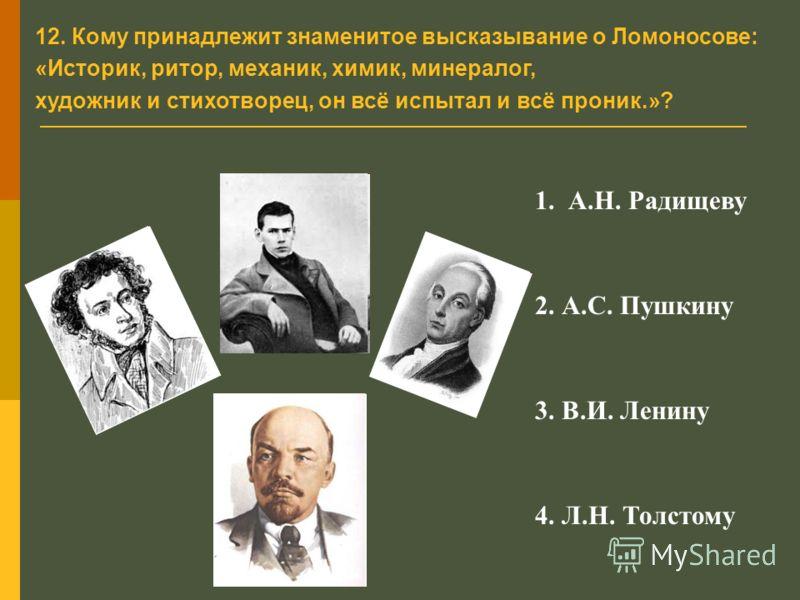 12. Кому принадлежит знаменитое высказывание о Ломоносове: «Историк, ритор, механик, химик, минералог, художник и стихотворец, он всё испытал и всё проник.»? 1. А.Н. Радищеву 2. А.С. Пушкину 3. В.И. Ленину 4. Л.Н. Толстому
