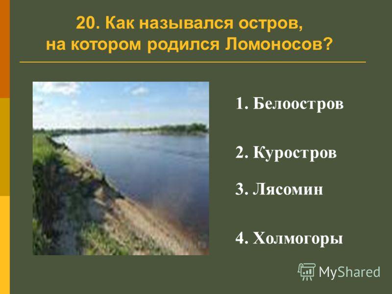 20. Как назывался остров, на котором родился Ломоносов? 1. Белоостров 2. Куростров 3. Лясомин 4. Холмогоры