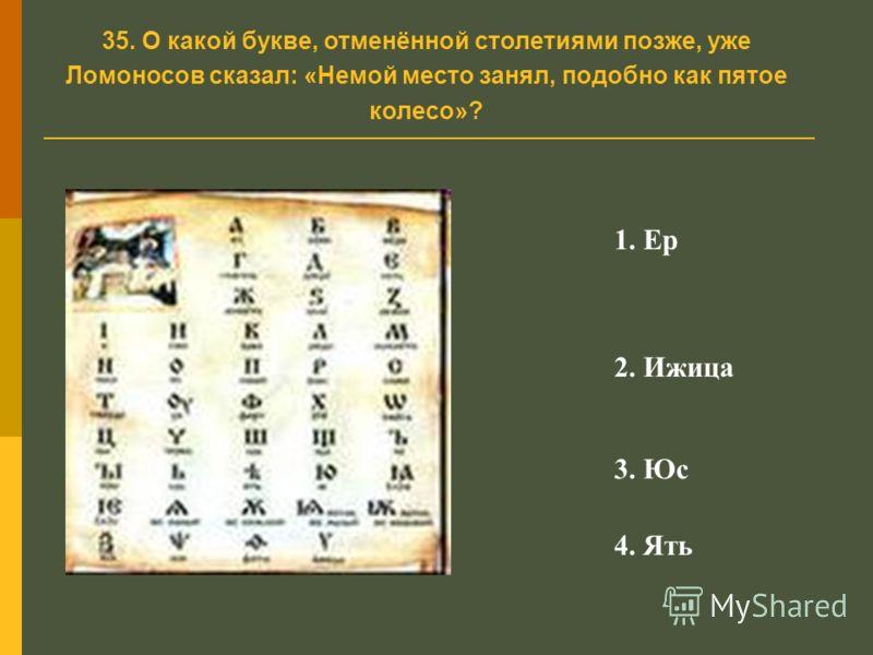 35. О какой букве, отменённой столетиями позже, уже Ломоносов сказал: «Немой место занял, подобно как пятое колесо»? 1. Ер 2. Ижица 3. Юс 4. Ять