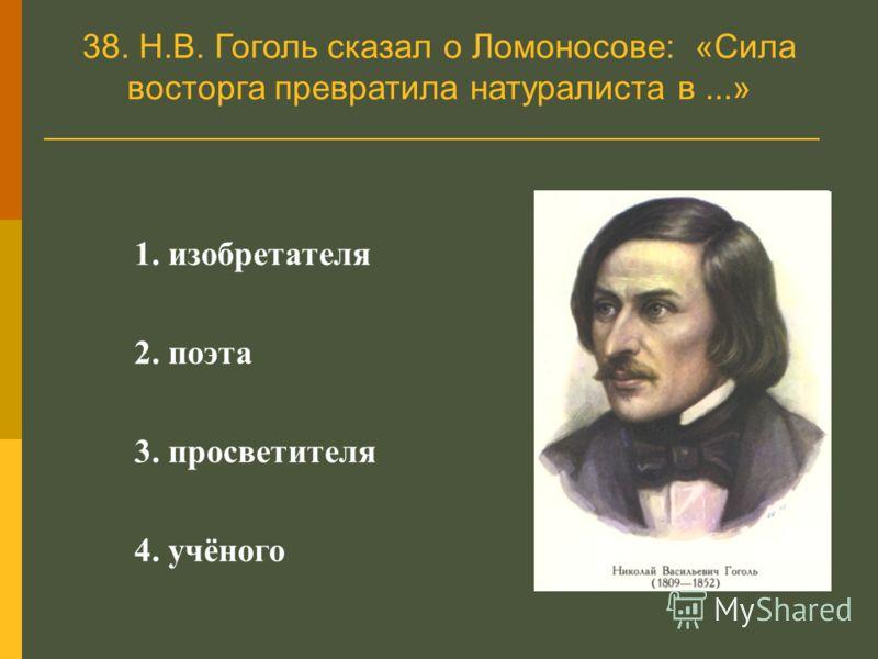 38. Н.В. Гоголь сказал о Ломоносове: «Сила восторга превратила натуралиста в...» 1. изобретателя 2. поэта 3. просветителя 4. учёного