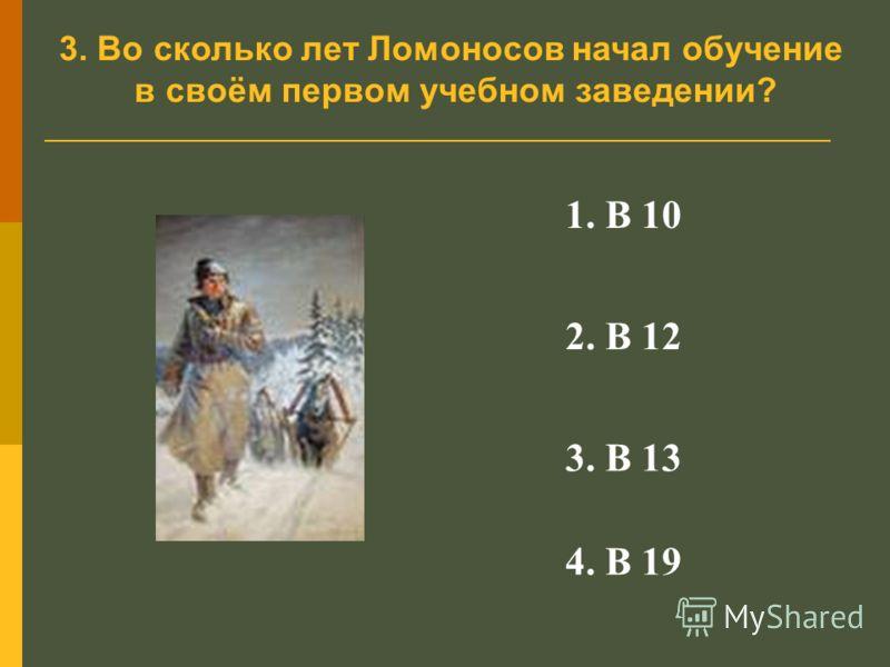 3. Во сколько лет Ломоносов начал обучение в своём первом учебном заведении? 1. В 10 2. В 12 3. В 13 4. В 19