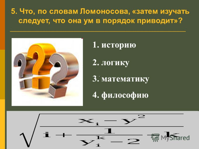 5. Что, по словам Ломоносова, «затем изучать следует, что она ум в порядок приводит»?. 1. историю 2. логику 3. математику 4. философию.