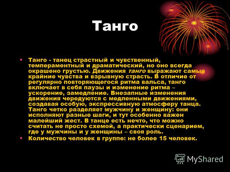 Танго Танго - танец страстный и чувственный, темпераментный и драматический, но оно всегда окрашено грустью. Движения танго выражают самые крайние чувства и взрывную страсть. В отличие от регулярно повторяющегося ритма вальса, танго включает в себя п
