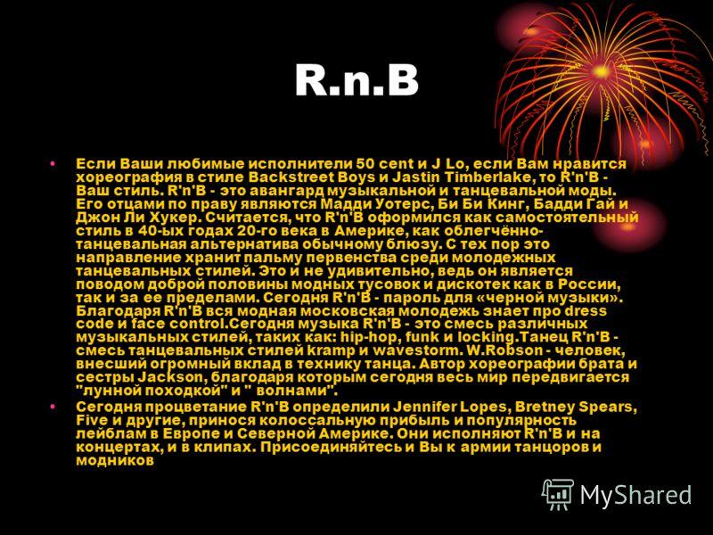 R.n.B Если Ваши любимые исполнители 50 cent и J Lo, если Вам нравится хореография в стиле Backstreet Boys и Jastin Timberlake, то R'n'B - Ваш стиль. R'n'B - это авангард музыкальной и танцевальной моды. Его отцами по праву являются Мадди Уотерс, Би Б