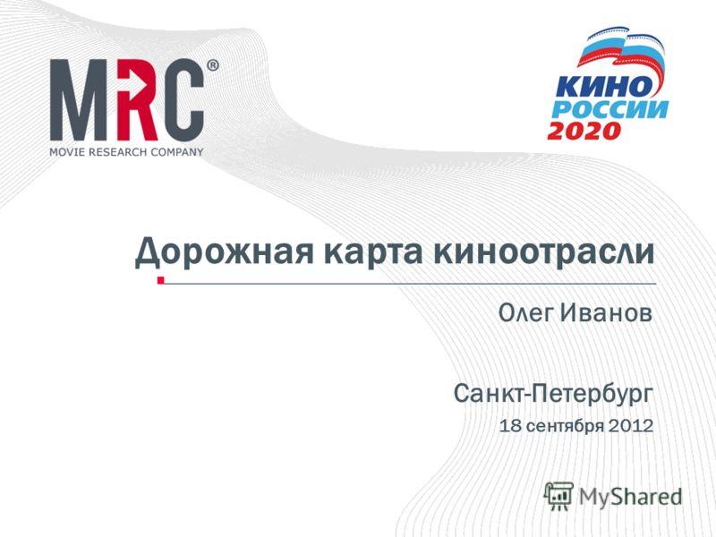 Дорожная карта киноотрасли Олег Иванов Санкт-Петербург 18 сентября 2012