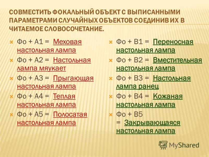СОВМЕСТИТЬ ФОКАЛЬНЫЙ ОБЪЕКТ С ВЫПИСАННЫМИ ПАРАМЕТРАМИ СЛУЧАЙНЫХ ОБЪЕКТОВ СОЕДИНИВ ИХ В ЧИТАЕМОЕ СЛОВОСОЧЕТАНИЕ. Фо + А1 = Меховая настольная лампа Фо + А2 = Настольная лампа мяукает Фо + А3 = Прыгающая настольная лампа Фо + А4 = Теплая настольная лам