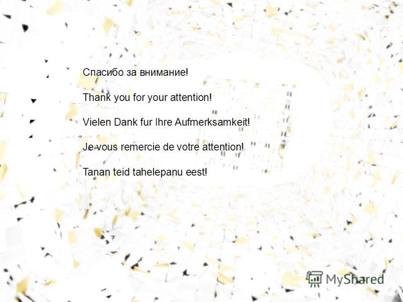 Спасибо за внимание! Thank you for your attention! Vielen Dank fur Ihre Aufmerksamkeit! Je vous remercie de votre attention! Tanan teid tahelepanu eest!