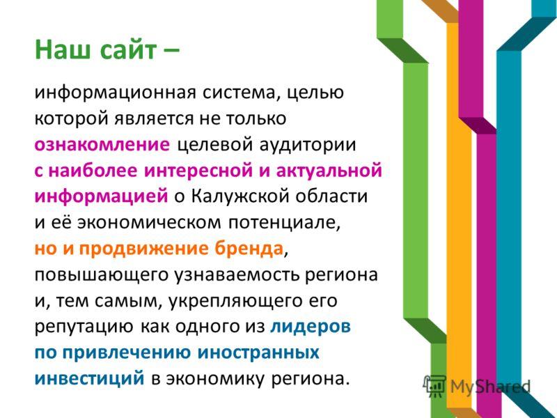 Наш сайт – информационная система, целью которой является не только ознакомление целевой аудитории с наиболее интересной и актуальной информацией о Калужской области и её экономическом потенциале, но и продвижение бренда, повышающего узнаваемость рег