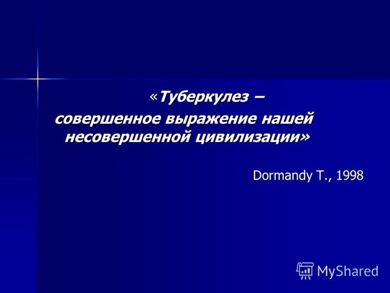 «Туберкулез – совершенное выражение нашей несовершенной цивилизации» совершенное выражение нашей несовершенной цивилизации» Dormandy T., 1998