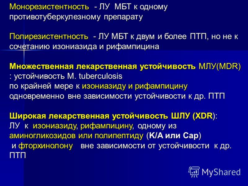 Монорезистентность - ЛУ МБТ к одному противотуберкулезному препарату Полирезистентность - ЛУ МБТ к двум и более ПТП, но не к сочетанию изониазида и рифампицина Множественная лекарственная устойчивость МЛУ(MDR) : устойчивость М. tuberculosis по крайне
