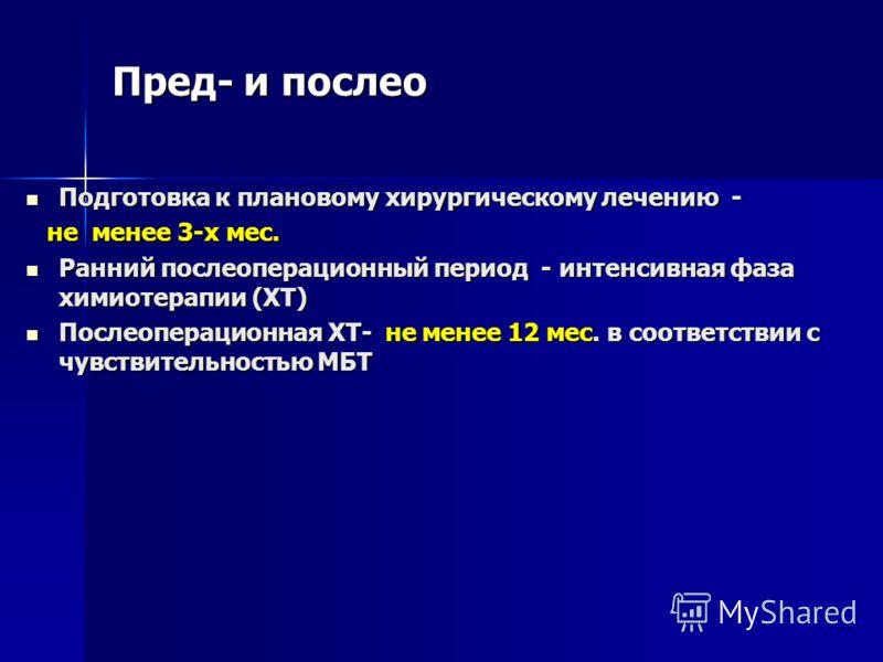 Пред- и послео Подготовка к плановому хирургическому лечению - Подготовка к плановому хирургическому лечению - не менее 3-х мес. не менее 3-х мес. Ранний послеоперационный период - интенсивная фаза химиотерапии (ХТ) Ранний послеоперационный период -