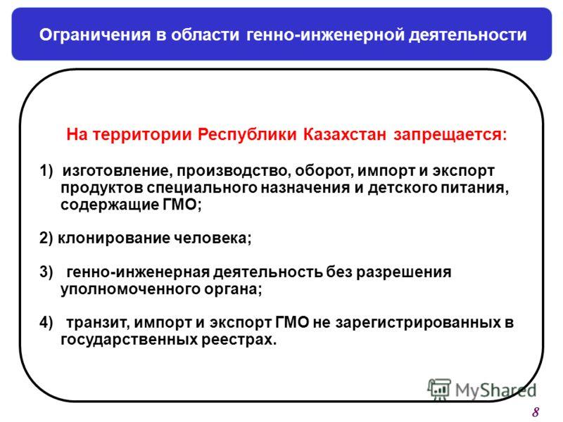 Ограничения в области генно-инженерной деятельности На территории Республики Казахстан запрещается: 1) изготовление, производство, оборот, импорт и экспорт продуктов специального назначения и детского питания, содержащие ГМО; 2) клонирование человека
