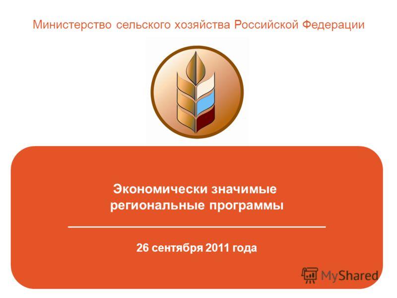 Экономически значимые региональные программы _______________________________________________ 26 сентября 2011 года Министерство сельского хозяйства Российской Федерации