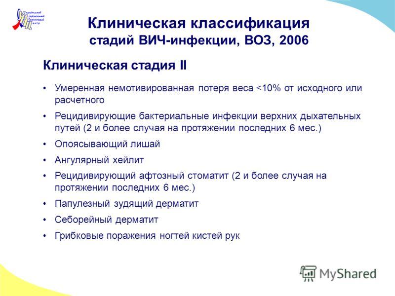 Клиническая классификация стадий ВИЧ-инфекции, ВОЗ, 2006 Клиническая стадия II Умеренная немотивированная потеря веса