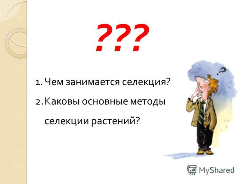 ??? 1.Чем занимается селекция ? 2.Каковы основные методы селекции растений ?