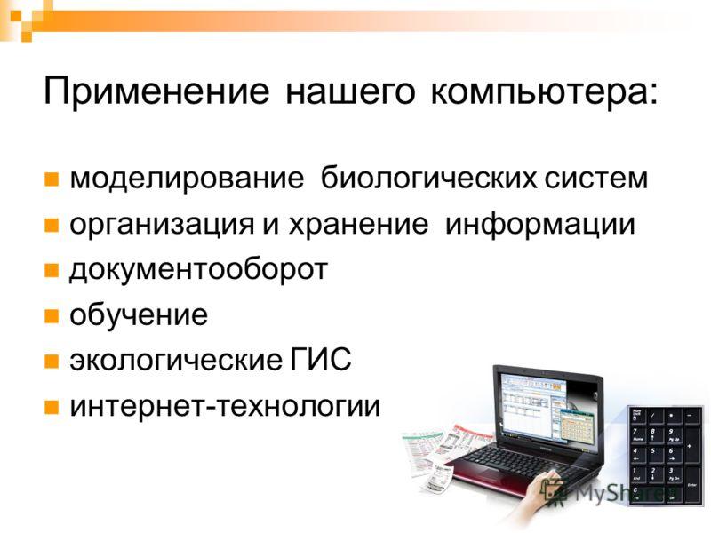 Применение нашего компьютера: моделирование биологических систем организация и хранение информации документооборот обучение экологические ГИС интернет-технологии