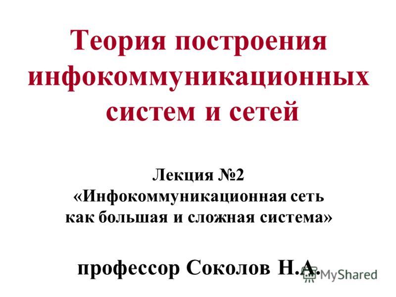 Теория построения инфокоммуникационных систем и сетей Лекция 2 «Инфокоммуникационная сеть как большая и сложная система» профессор Соколов Н.А.