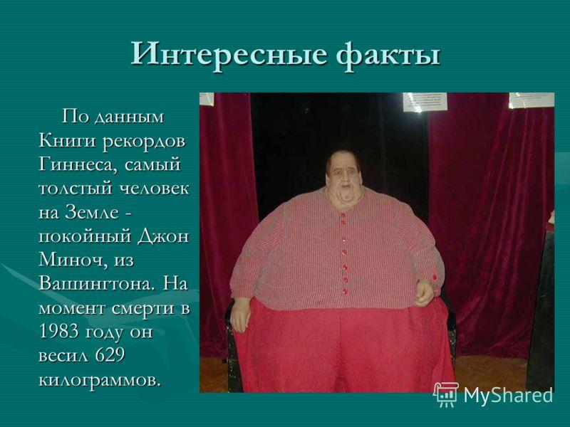 Интересные факты По данным Книги рекордов Гиннеса, самый толстый человек на Земле - покойный Джон Миноч, из Вашингтона. На момент смерти в 1983 году он весил 629 килограммов. По данным Книги рекордов Гиннеса, самый толстый человек на Земле - покойный