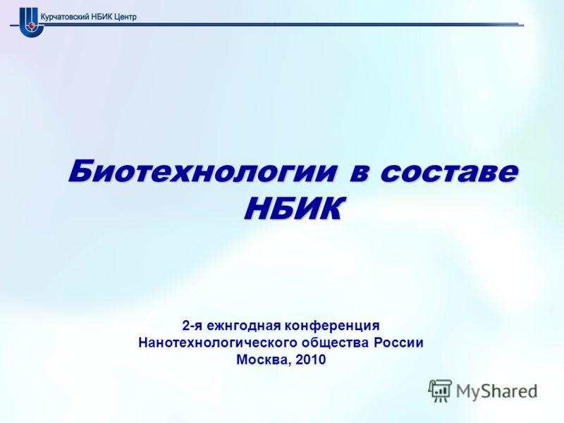 Биотехнологии в составе НБИК 2-я ежнгодная конференция Нанотехнологического общества России Москва, 2010