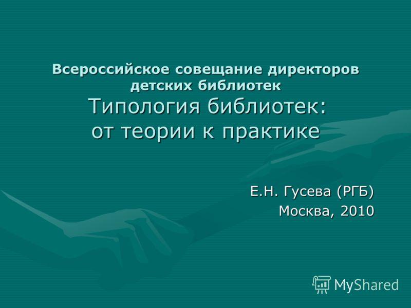 Всероссийское совещание директоров детских библиотек Типология библиотек: от теории к практике Е.Н. Гусева (РГБ) Москва, 2010