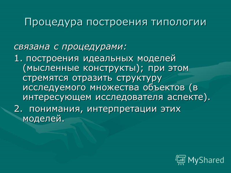 Процедура построения типологии связана с процедурами: 1. построения идеальных моделей (мысленные конструкты); при этом стремятся отразить структуру исследуемого множества объектов (в интересующем исследователя аспекте). 2. понимания, интерпретации эт