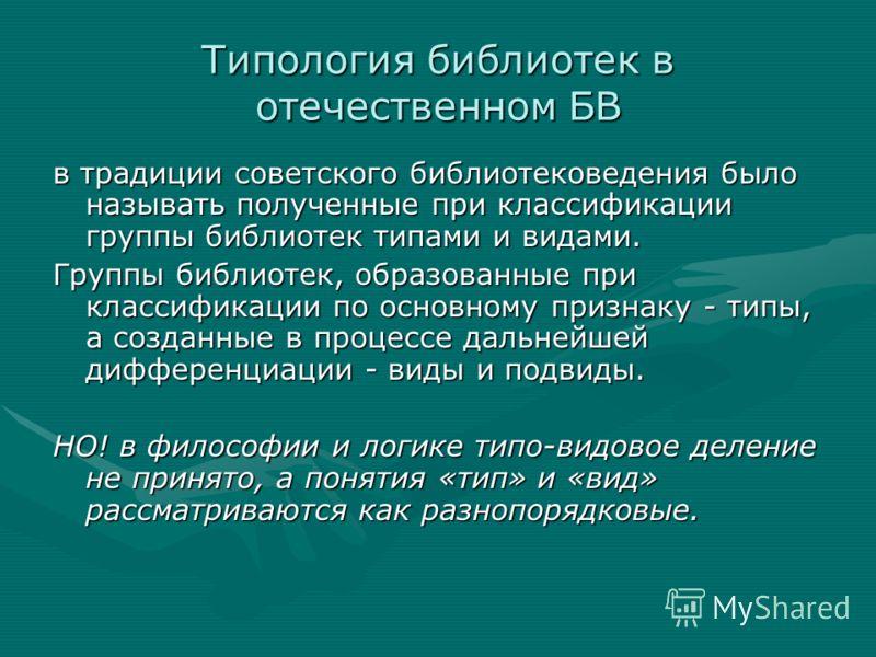 Типология библиотек в отечественном БВ в традиции советского библиотековедения было называть полученные при классификации группы библиотек типами и видами. Группы библиотек, образованные при классификации по основному признаку - типы, а созданные в п