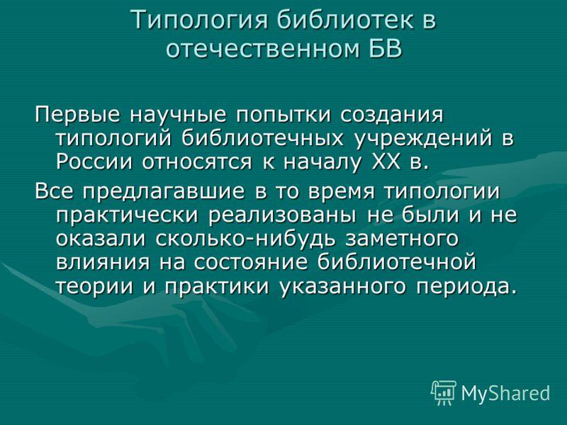 Типология библиотек в отечественном БВ Первые научные попытки создания типологий библиотечных учреждений в России относятся к началу ХХ в. Все предлагавшие в то время типологии практически реализованы не были и не оказали сколько-нибудь заметного вли