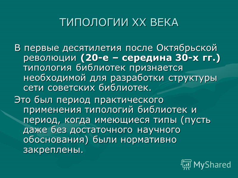 ТИПОЛОГИИ ХХ ВЕКА В первые десятилетия после Октябрьской революции (20-е – середина 30-х гг.) типология библиотек признается необходимой для разработки структуры сети советских библиотек. Это был период практического применения типологий библиотек и