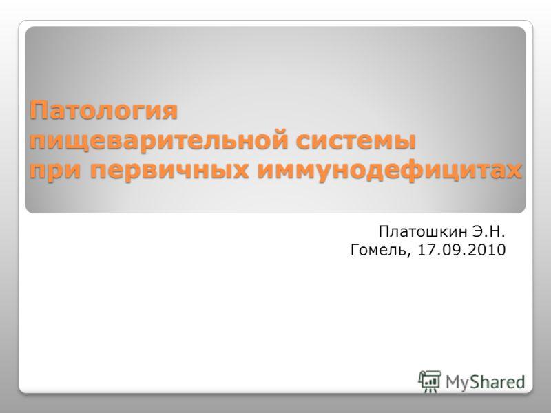 Патология пищеварительной системы при первичных иммунодефицитах Платошкин Э.Н. Гомель, 17.09.2010