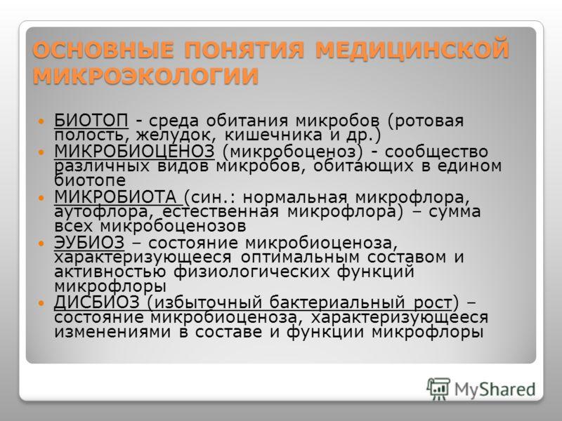 ОСНОВНЫЕ ПОНЯТИЯ МЕДИЦИНСКОЙ МИКРОЭКОЛОГИИ БИОТОП - среда обитания микробов (ротовая полость, желудок, кишечника и др.) МИКРОБИОЦЕНОЗ (микробоценоз) - сообщество различных видов микробов, обитающих в едином биотопе МИКРОБИОТА (син.: нормальная микроф