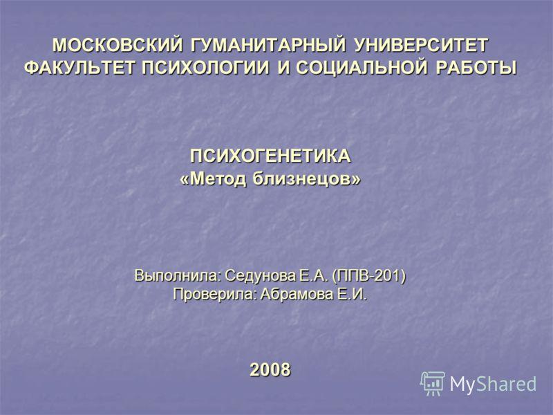 МОСКОВСКИЙ ГУМАНИТАРНЫЙ УНИВЕРСИТЕТ ФАКУЛЬТЕТ ПСИХОЛОГИИ И СОЦИАЛЬНОЙ РАБОТЫ ПСИХОГЕНЕТИКА «Метод близнецов» Выполнила: Седунова Е.А. (ППВ-201) Проверила: Абрамова Е.И. 2008