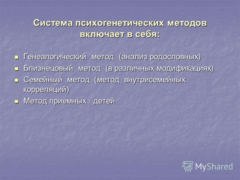 Система психогенетических методов включает в себя: Генеалогический метод (анализ родословных) Генеалогический метод (анализ родословных) Близнецовый метод (в различных модификациях) Близнецовый метод (в различных модификациях) Семейный метод (метод в